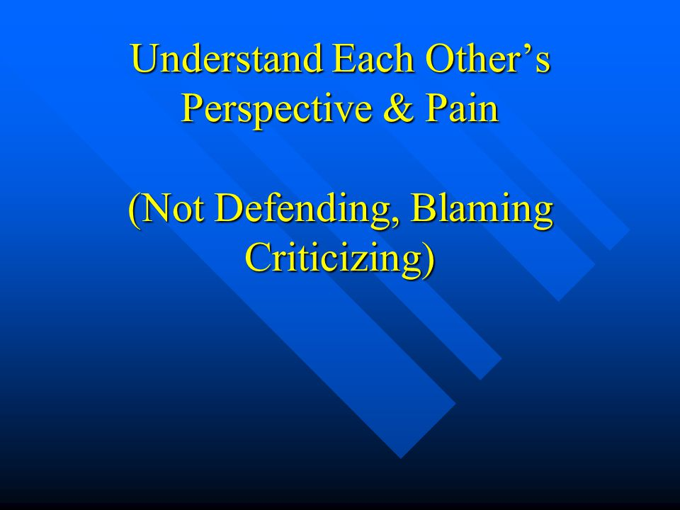Understand Each Other's Perspective & Pain (Not Defending, Blaming Criticizing)