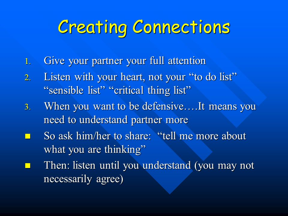 "Creating Connections 1. Give your partner your full attention 2. Listen with your heart, not your ""to do list"" ""sensible list"" ""critical thing list"" 3"