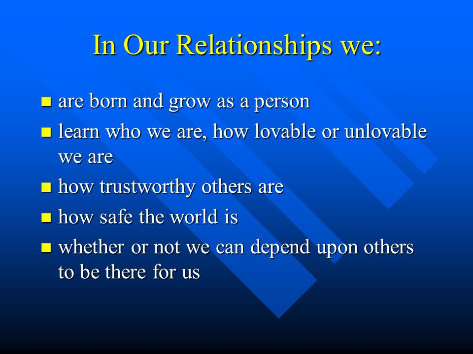 In Our Relationships we: are born and grow as a person are born and grow as a person learn who we are, how lovable or unlovable we are learn who we are, how lovable or unlovable we are how trustworthy others are how trustworthy others are how safe the world is how safe the world is whether or not we can depend upon others to be there for us whether or not we can depend upon others to be there for us