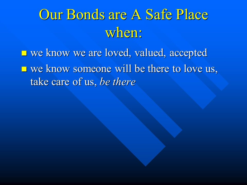 Our Bonds are A Safe Place when: we know we are loved, valued, accepted we know we are loved, valued, accepted we know someone will be there to love us, take care of us, be there we know someone will be there to love us, take care of us, be there