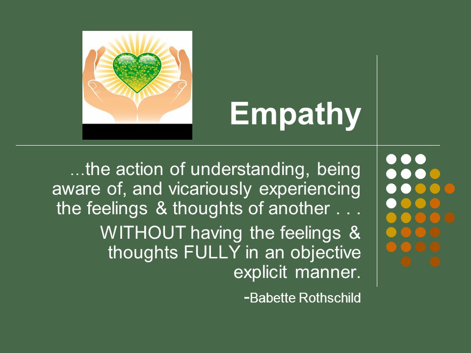 Empathy … the action of understanding, being aware of, and vicariously experiencing the feelings & thoughts of another...