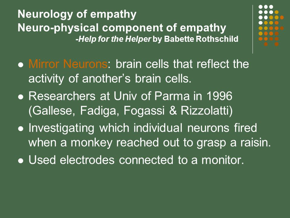 Neurology of empathy Neuro-physical component of empathy -Help for the Helper by Babette Rothschild Mirror Neurons: brain cells that reflect the activity of another's brain cells.