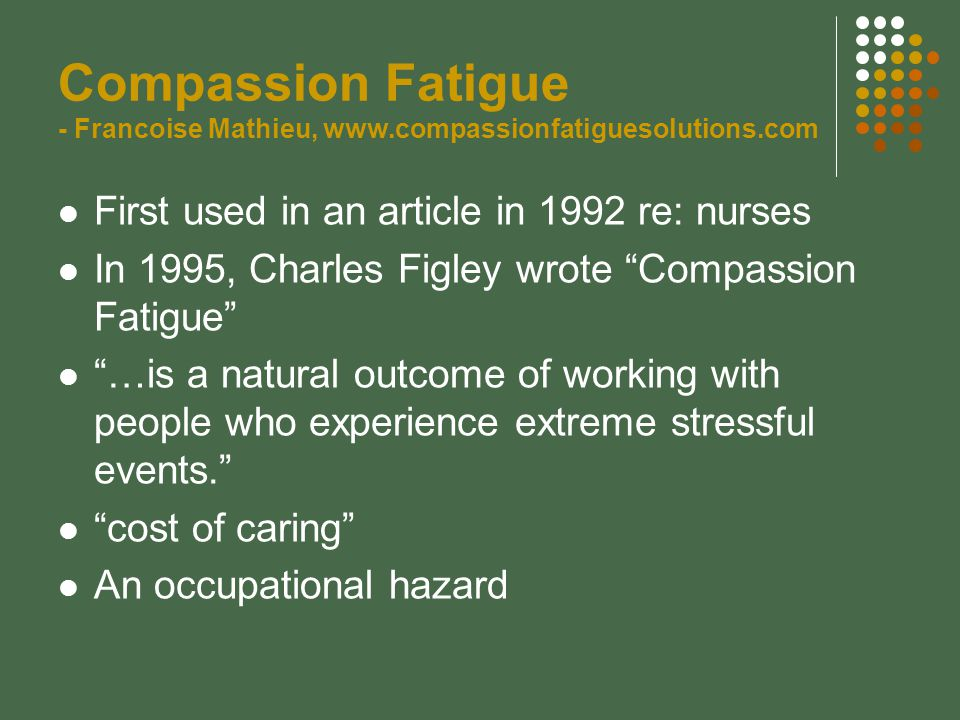 Compassion Fatigue - Francoise Mathieu, www.compassionfatiguesolutions.com First used in an article in 1992 re: nurses In 1995, Charles Figley wrote Compassion Fatigue …is a natural outcome of working with people who experience extreme stressful events. cost of caring An occupational hazard