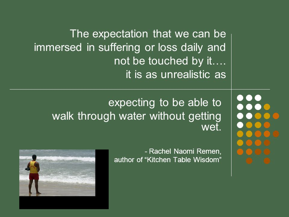 The expectation that we can be immersed in suffering or loss daily and not be touched by it….