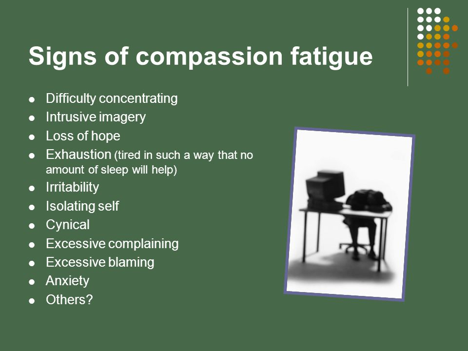 Signs of compassion fatigue Difficulty concentrating Intrusive imagery Loss of hope Exhaustion (tired in such a way that no amount of sleep will help) Irritability Isolating self Cynical Excessive complaining Excessive blaming Anxiety Others