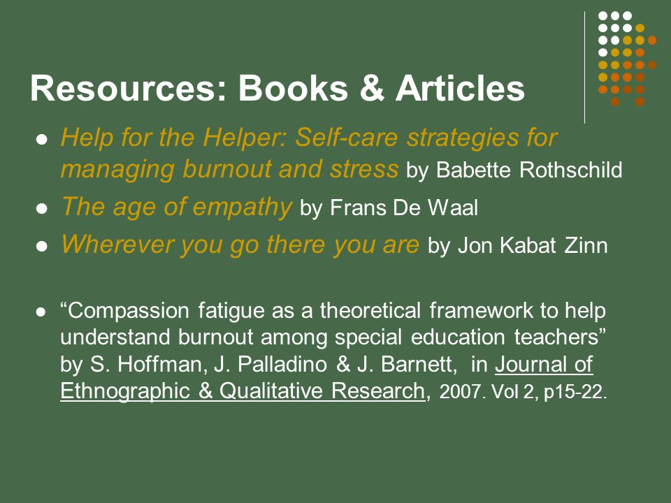 Resources: Books & Articles Help for the Helper: Self-care strategies for managing burnout and stress by Babette Rothschild The age of empathy by Frans De Waal Wherever you go there you are by Jon Kabat Zinn Compassion fatigue as a theoretical framework to help understand burnout among special education teachers by S.