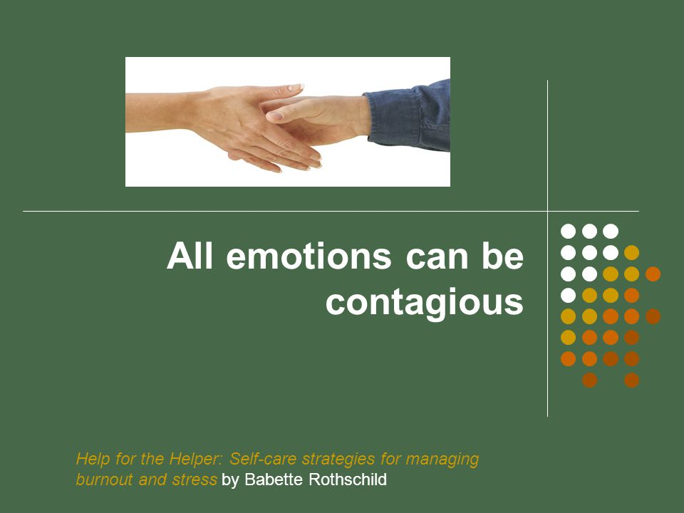 All emotions can be contagious Help for the Helper: Self-care strategies for managing burnout and stress by Babette Rothschild