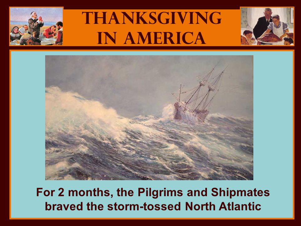 Thanksgiving in America For 2 months, the Pilgrims and Shipmates braved the storm-tossed North Atlantic