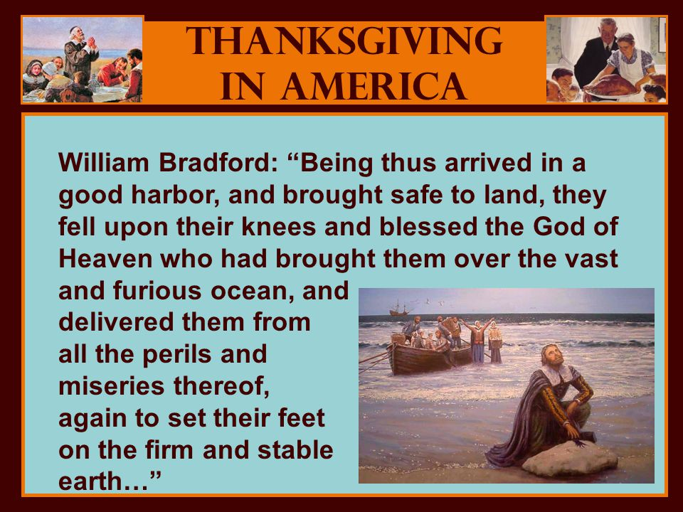 Thanksgiving in America William Bradford: Being thus arrived in a good harbor, and brought safe to land, they fell upon their knees and blessed the God of Heaven who had brought them over the vast and furious ocean, and delivered them from all the perils and miseries thereof, again to set their feet on the firm and stable earth…