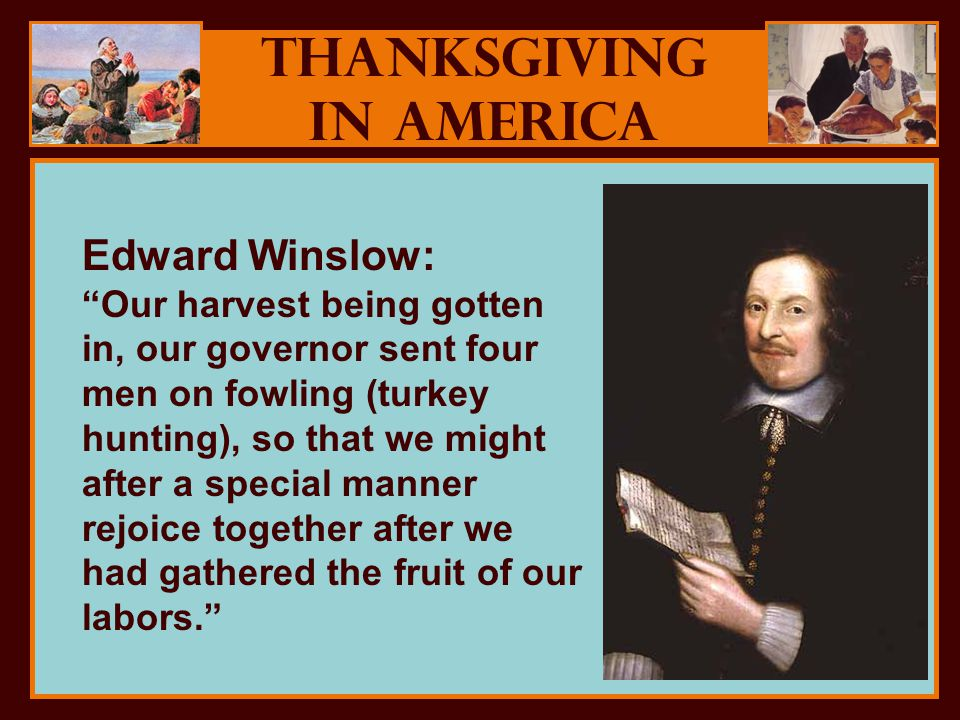 Thanksgiving in America Edward Winslow: Our harvest being gotten in, our governor sent four men on fowling (turkey hunting), so that we might after a special manner rejoice together after we had gathered the fruit of our labors.