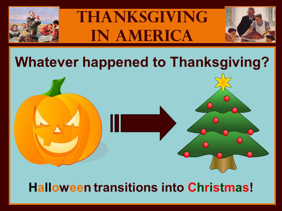 Thanksgiving in America Whatever happened to Thanksgiving Halloween transitions into Christmas!