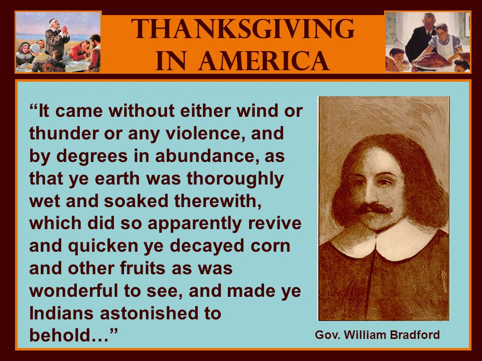 Thanksgiving in America It came without either wind or thunder or any violence, and by degrees in abundance, as that ye earth was thoroughly wet and soaked therewith, which did so apparently revive and quicken ye decayed corn and other fruits as was wonderful to see, and made ye Indians astonished to behold… Gov.