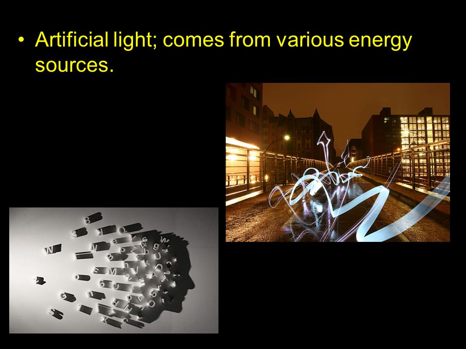 Artificial light; comes from various energy sources.
