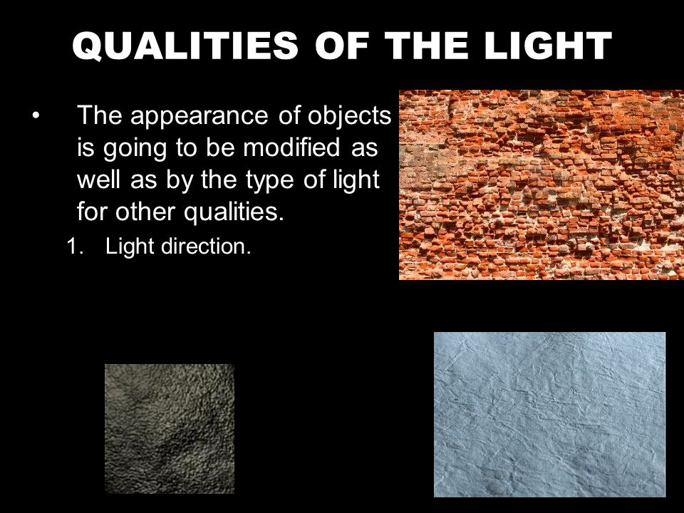 The appearance of objects is going to be modified as well as by the type of light for other qualities.