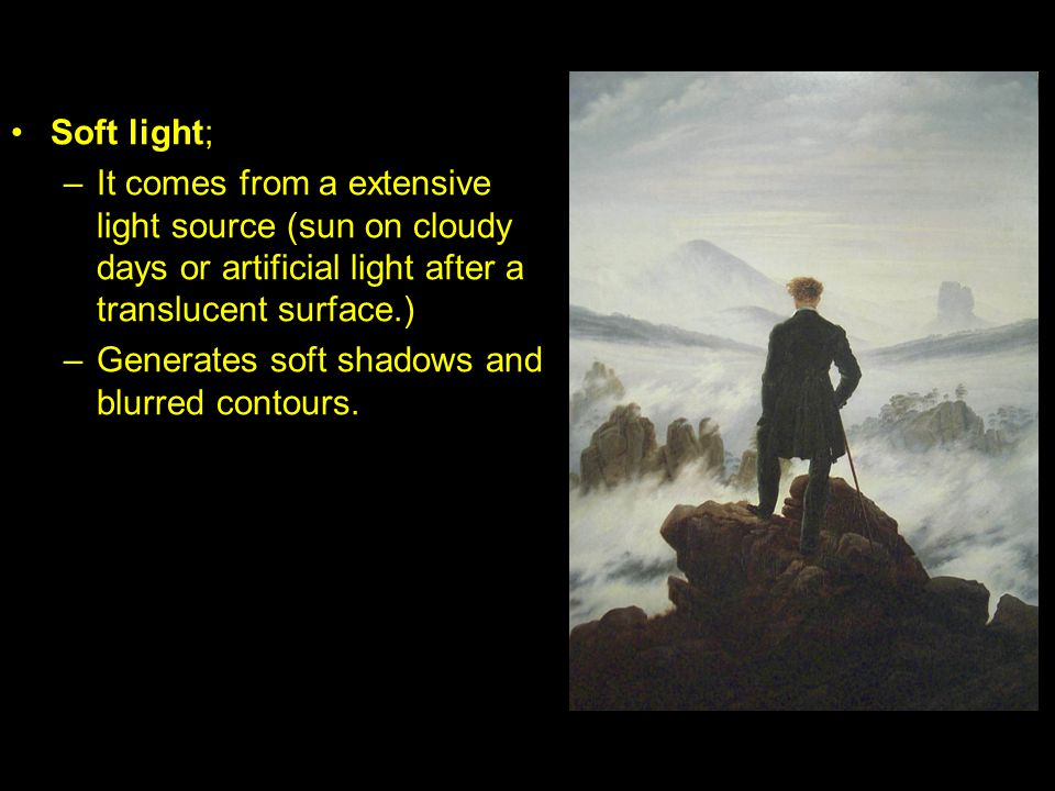 Soft light; –It comes from a extensive light source (sun on cloudy days or artificial light after a translucent surface.) –Generates soft shadows and blurred contours.