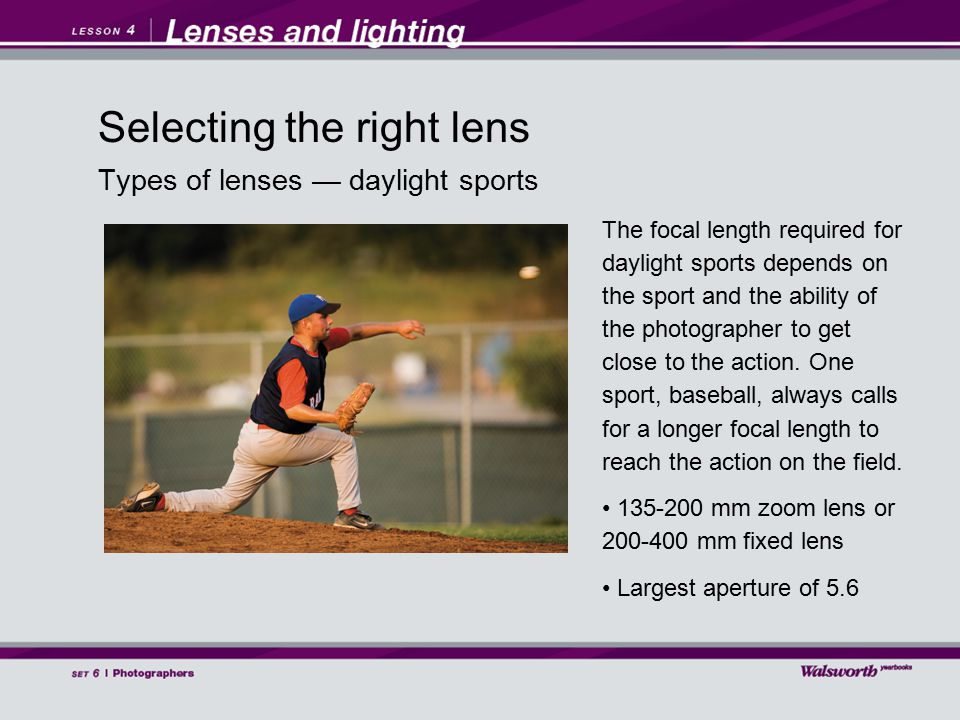 Types of lenses — daylight sports The focal length required for daylight sports depends on the sport and the ability of the photographer to get close to the action.