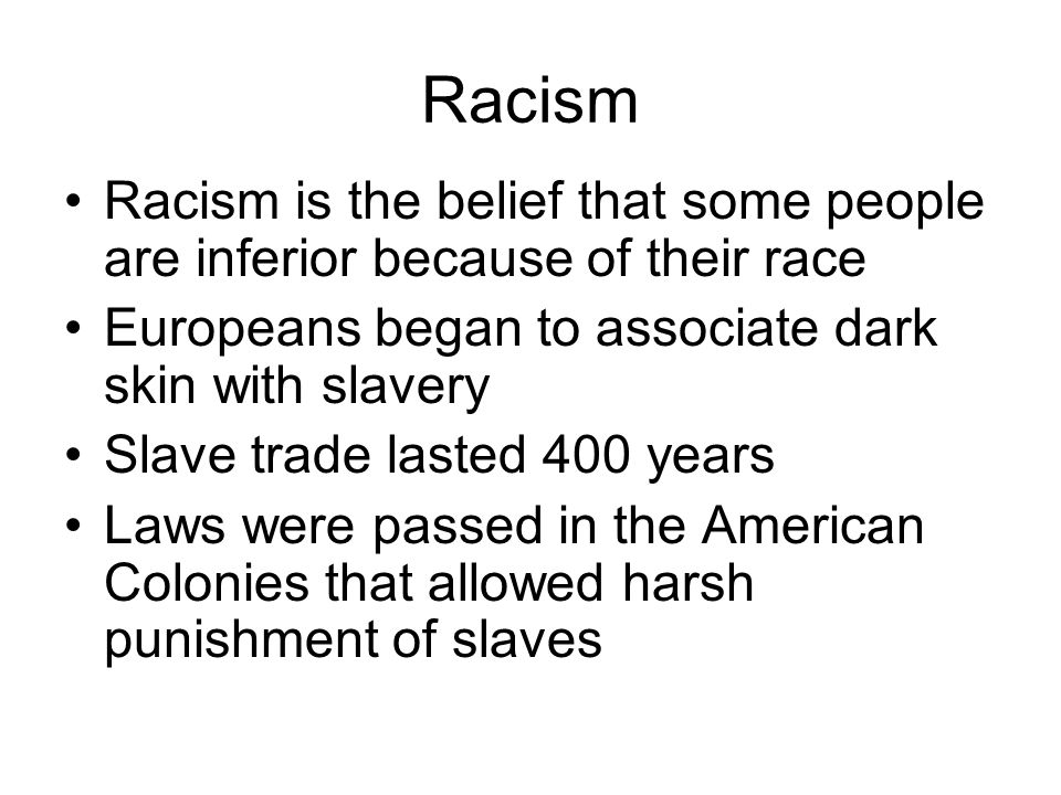 Racism Racism is the belief that some people are inferior because of their race Europeans began to associate dark skin with slavery Slave trade lasted
