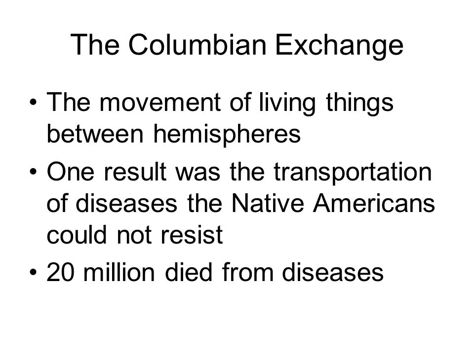 The Columbian Exchange (positives) Plants and animals brought to Americas Cattle, pigs, and horses Crops such as grapes, onions, wheat Potatoes and corn moved to the European diet People also moved