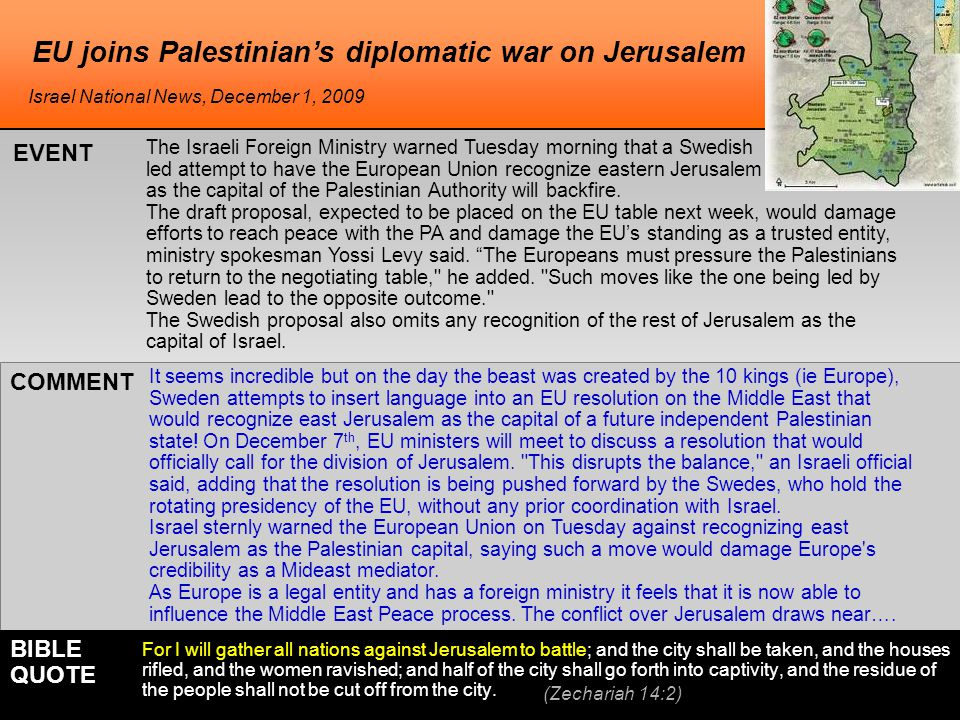EU joins Palestinian's diplomatic war on Jerusalem The Israeli Foreign Ministry warned Tuesday morning that a Swedish - led attempt to have the European Union recognize eastern Jerusalem as the capital of the Palestinian Authority will backfire.