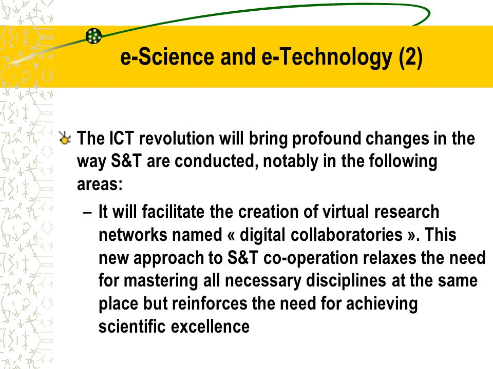 e-Science and e-Technology (2) The ICT revolution will bring profound changes in the way S&T are conducted, notably in the following areas: – It will facilitate the creation of virtual research networks named « digital collaboratories ».