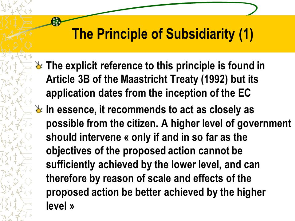 The Principle of Subsidiarity (1) The explicit reference to this principle is found in Article 3B of the Maastricht Treaty (1992) but its application dates from the inception of the EC In essence, it recommends to act as closely as possible from the citizen.