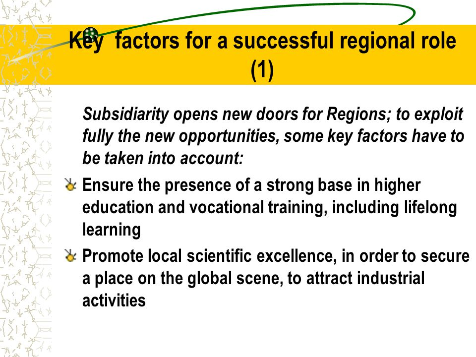 Key factors for a successful regional role (1) Subsidiarity opens new doors for Regions; to exploit fully the new opportunities, some key factors have to be taken into account: Ensure the presence of a strong base in higher education and vocational training, including lifelong learning Promote local scientific excellence, in order to secure a place on the global scene, to attract industrial activities