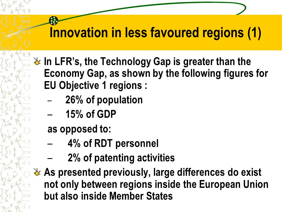Innovation in less favoured regions (1) In LFR's, the Technology Gap is greater than the Economy Gap, as shown by the following figures for EU Objective 1 regions : – 26% of population – 15% of GDP as opposed to: – 4% of RDT personnel – 2% of patenting activities As presented previously, large differences do exist not only between regions inside the European Union but also inside Member States