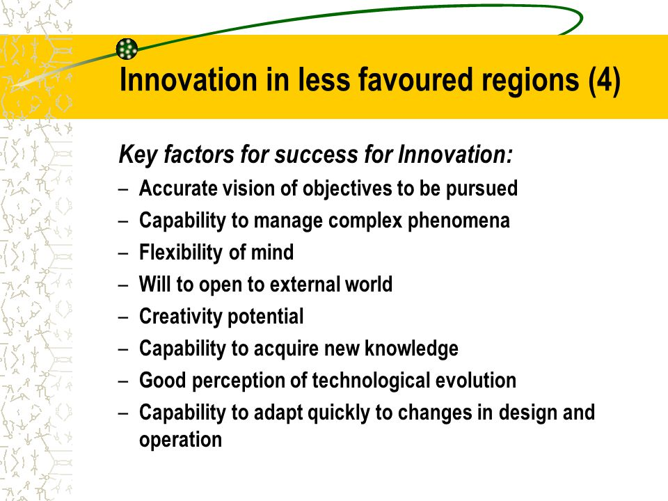 Innovation in less favoured regions (4) Key factors for success for Innovation: – Accurate vision of objectives to be pursued – Capability to manage complex phenomena – Flexibility of mind – Will to open to external world – Creativity potential – Capability to acquire new knowledge – Good perception of technological evolution – Capability to adapt quickly to changes in design and operation
