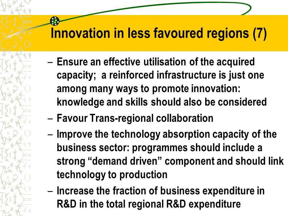 Innovation in less favoured regions (7) – Ensure an effective utilisation of the acquired capacity; a reinforced infrastructure is just one among many ways to promote innovation: knowledge and skills should also be considered – Favour Trans-regional collaboration – Improve the technology absorption capacity of the business sector: programmes should include a strong demand driven component and should link technology to production – Increase the fraction of business expenditure in R&D in the total regional R&D expenditure