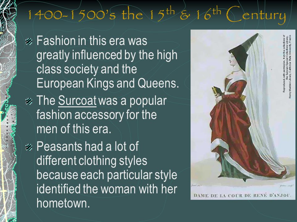 1400-1500's the 15 th & 16 th Century Fashion in this era was greatly influenced by the high class society and the European Kings and Queens. The Surc