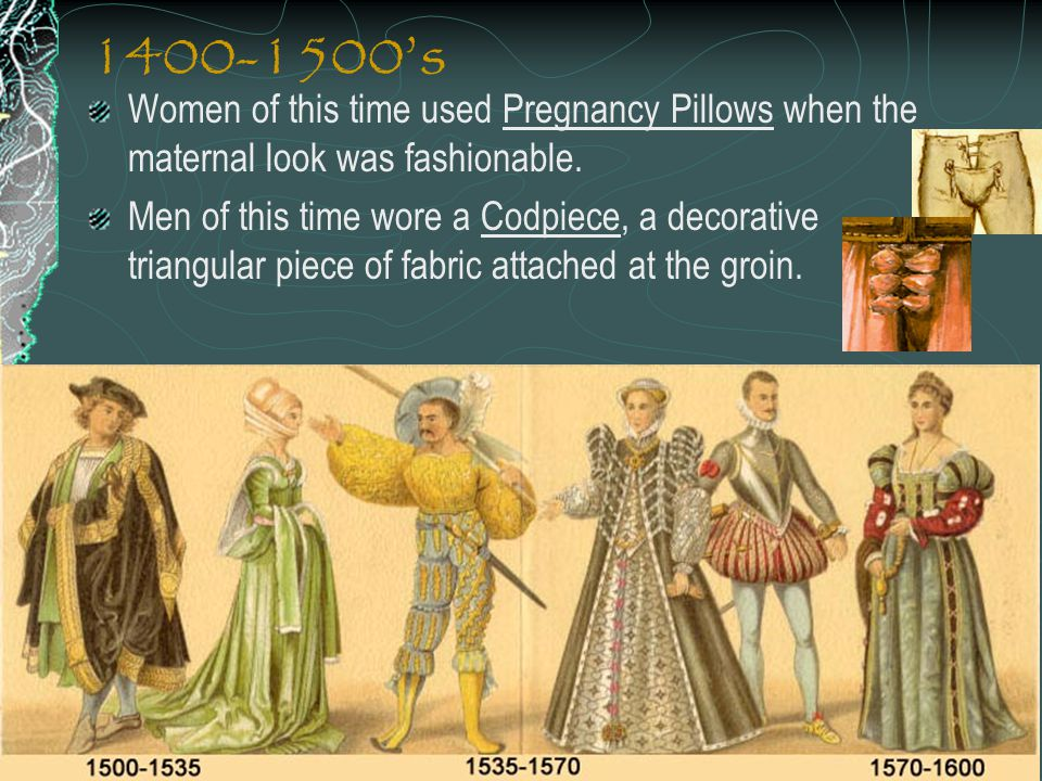 1400-1500's Women of this time used Pregnancy Pillows when the maternal look was fashionable. Men of this time wore a Codpiece, a decorative triangula