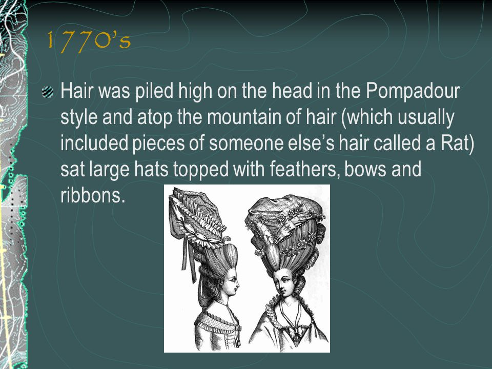 1770's Hair was piled high on the head in the Pompadour style and atop the mountain of hair (which usually included pieces of someone else's hair call