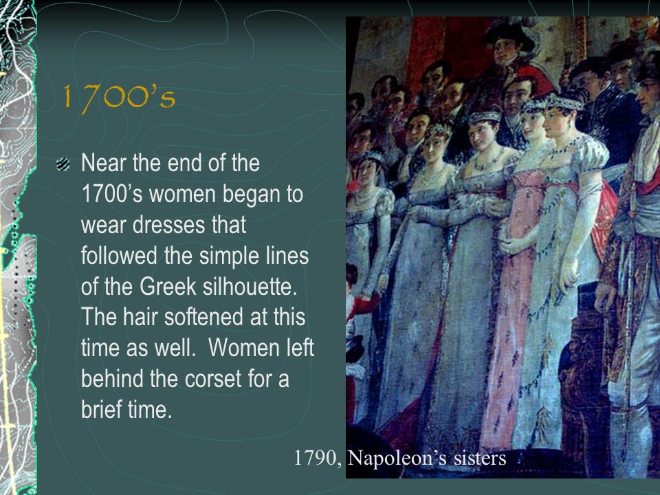 1700's Near the end of the 1700's women began to wear dresses that followed the simple lines of the Greek silhouette. The hair softened at this time a