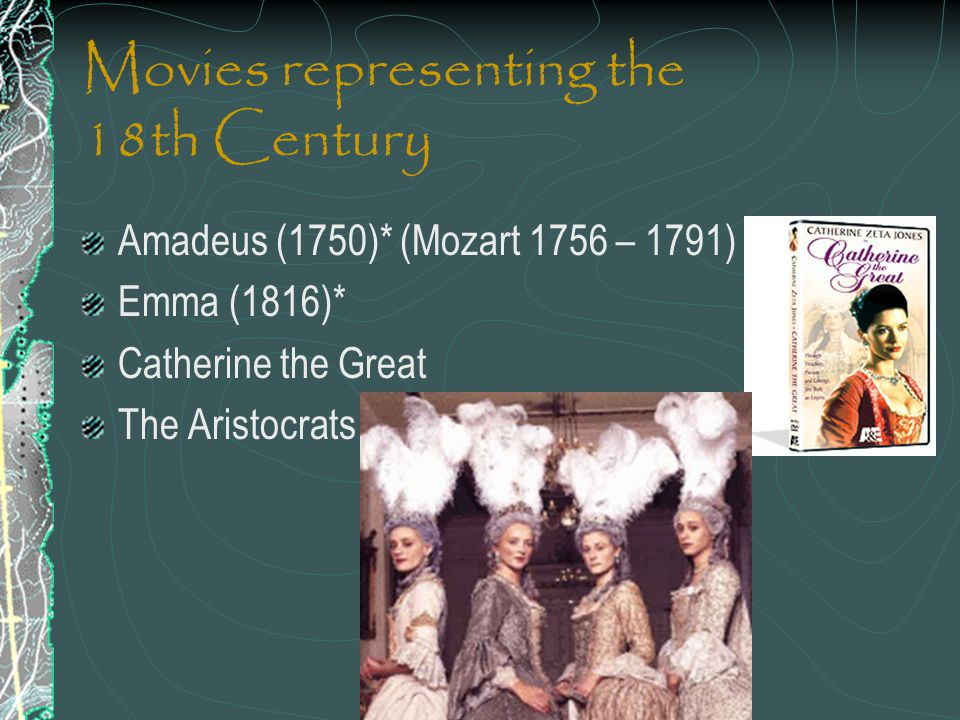 Movies representing the 18th Century Amadeus (1750)* (Mozart 1756 – 1791) Emma (1816)* Catherine the Great The Aristocrats