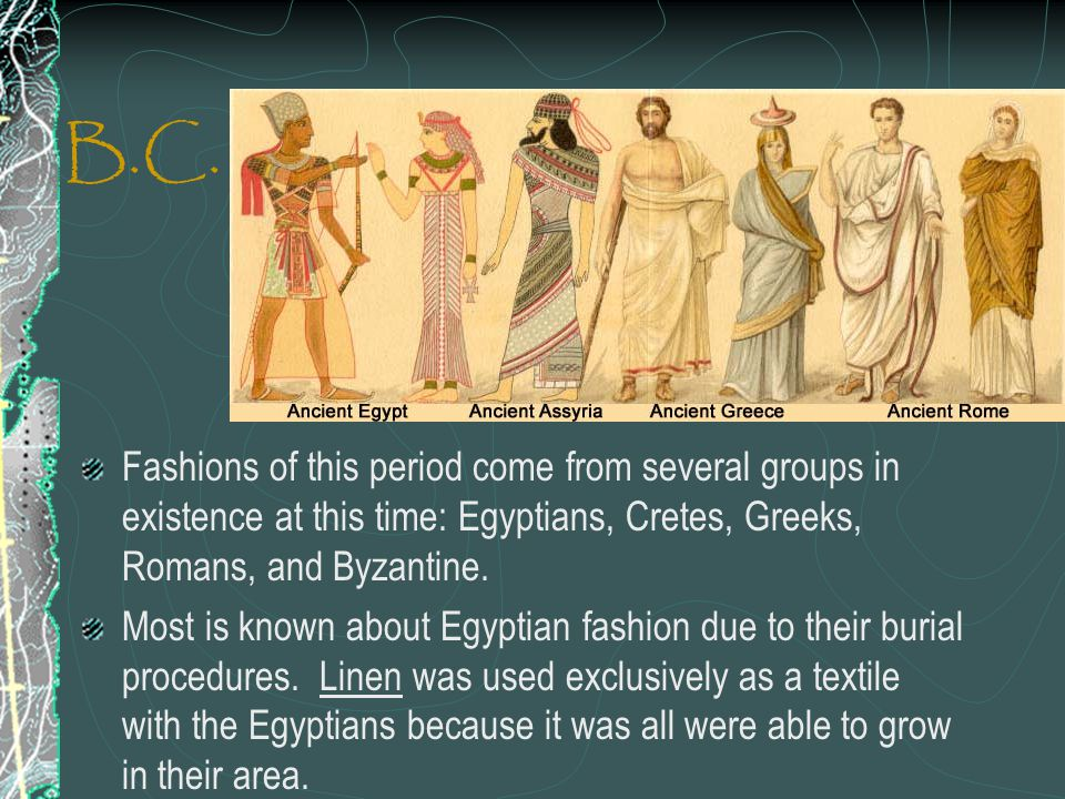 B.C. Fashions of this period come from several groups in existence at this time: Egyptians, Cretes, Greeks, Romans, and Byzantine. Most is known about