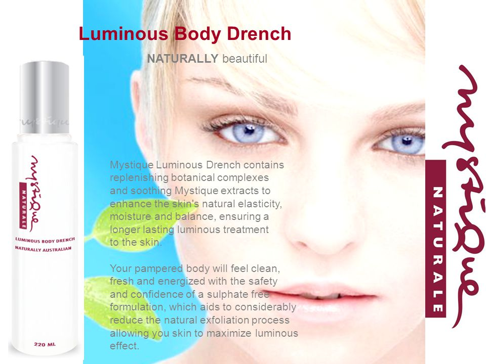 Luminous Body Drench Mystique Luminous Drench contains replenishing botanical complexes and soothing Mystique extracts to enhance the skin s natural elasticity, moisture and balance, ensuring a longer lasting luminous treatment to the skin.