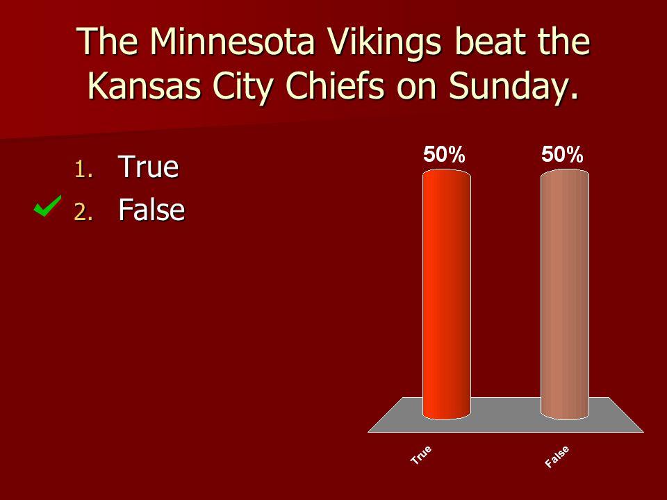 The Minnesota Vikings beat the Kansas City Chiefs on Sunday. 1. True 2. False
