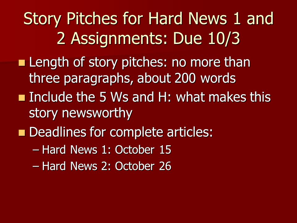 Story Pitches for Hard News 1 and 2 Assignments: Due 10/3 Length of story pitches: no more than three paragraphs, about 200 words Length of story pitches: no more than three paragraphs, about 200 words Include the 5 Ws and H: what makes this story newsworthy Include the 5 Ws and H: what makes this story newsworthy Deadlines for complete articles: Deadlines for complete articles: –Hard News 1: October 15 –Hard News 2: October 26