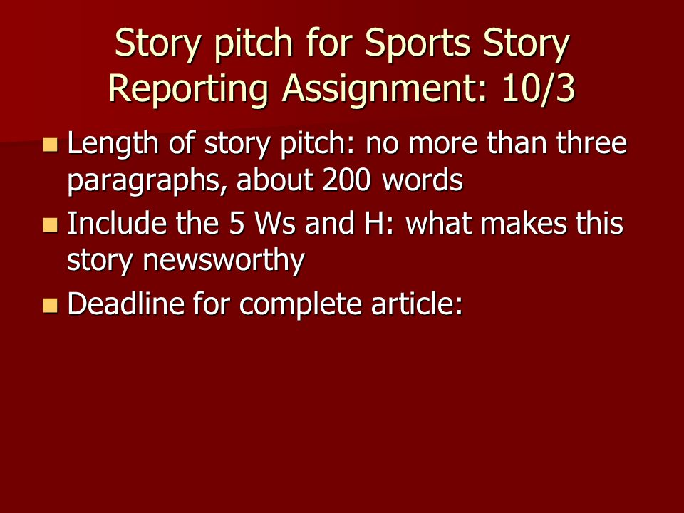 Story pitch for Sports Story Reporting Assignment: 10/3 Length of story pitch: no more than three paragraphs, about 200 words Length of story pitch: no more than three paragraphs, about 200 words Include the 5 Ws and H: what makes this story newsworthy Include the 5 Ws and H: what makes this story newsworthy Deadline for complete article: Deadline for complete article: