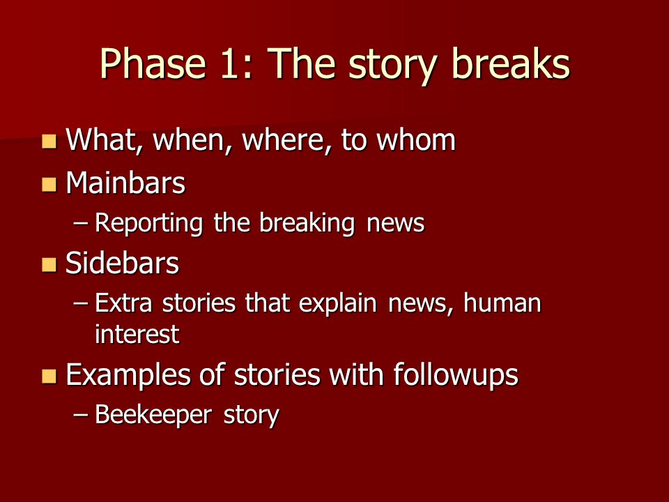 Phase 1: The story breaks What, when, where, to whom What, when, where, to whom Mainbars Mainbars –Reporting the breaking news Sidebars Sidebars –Extra stories that explain news, human interest Examples of stories with followups Examples of stories with followups –Beekeeper story