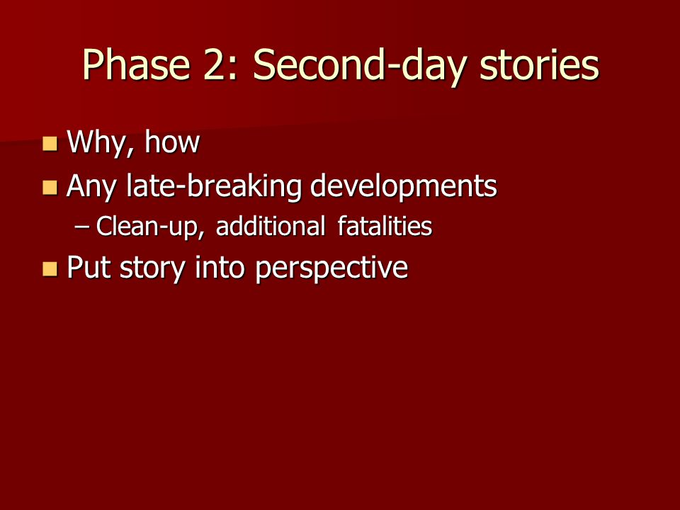 Phase 2: Second-day stories Why, how Why, how Any late-breaking developments Any late-breaking developments –Clean-up, additional fatalities Put story into perspective Put story into perspective