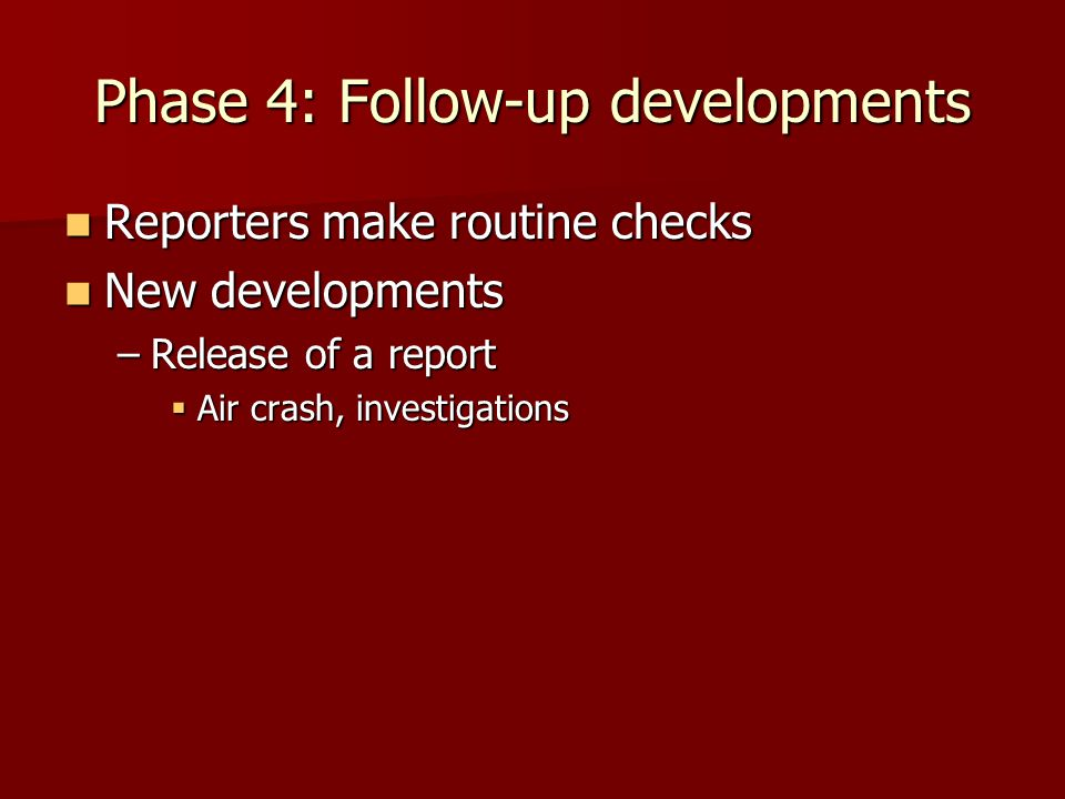 Phase 4: Follow-up developments Reporters make routine checks Reporters make routine checks New developments New developments –Release of a report  Air crash, investigations