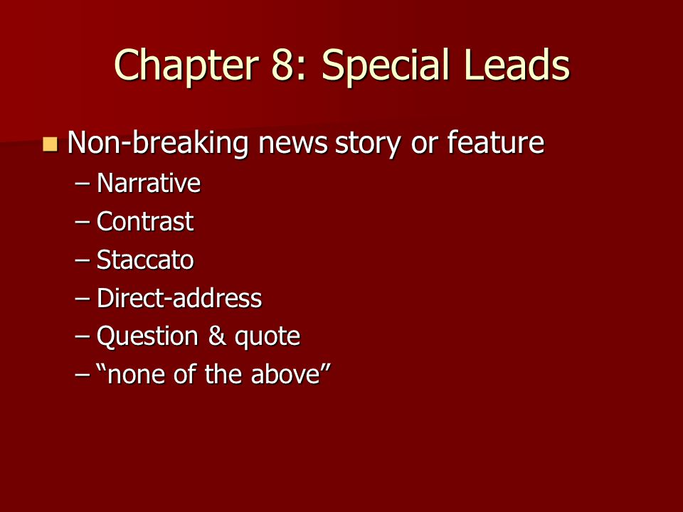 Chapter 8: Special Leads Non-breaking news story or feature Non-breaking news story or feature –Narrative –Contrast –Staccato –Direct-address –Question & quote – none of the above
