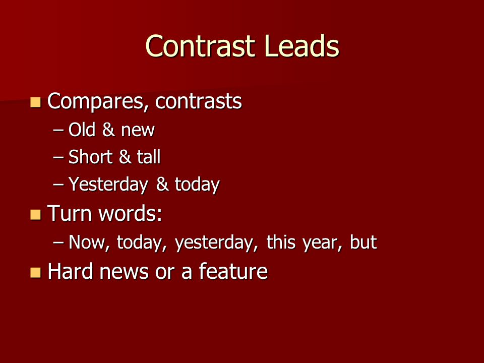 Contrast Leads Compares, contrasts Compares, contrasts –Old & new –Short & tall –Yesterday & today Turn words: Turn words: –Now, today, yesterday, this year, but Hard news or a feature Hard news or a feature