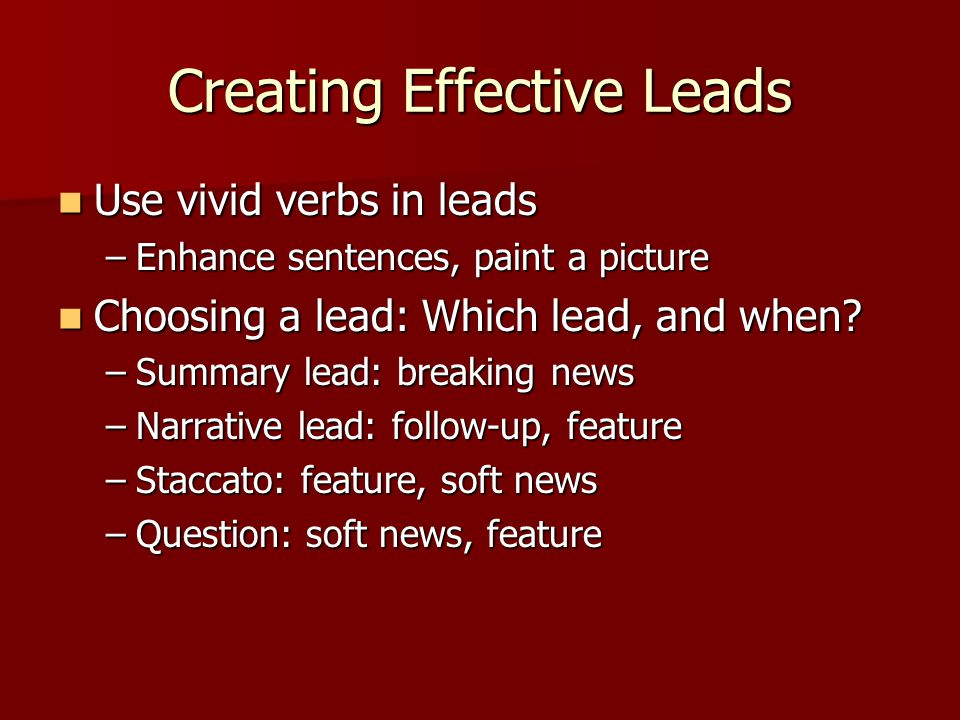 Creating Effective Leads Use vivid verbs in leads Use vivid verbs in leads –Enhance sentences, paint a picture Choosing a lead: Which lead, and when.