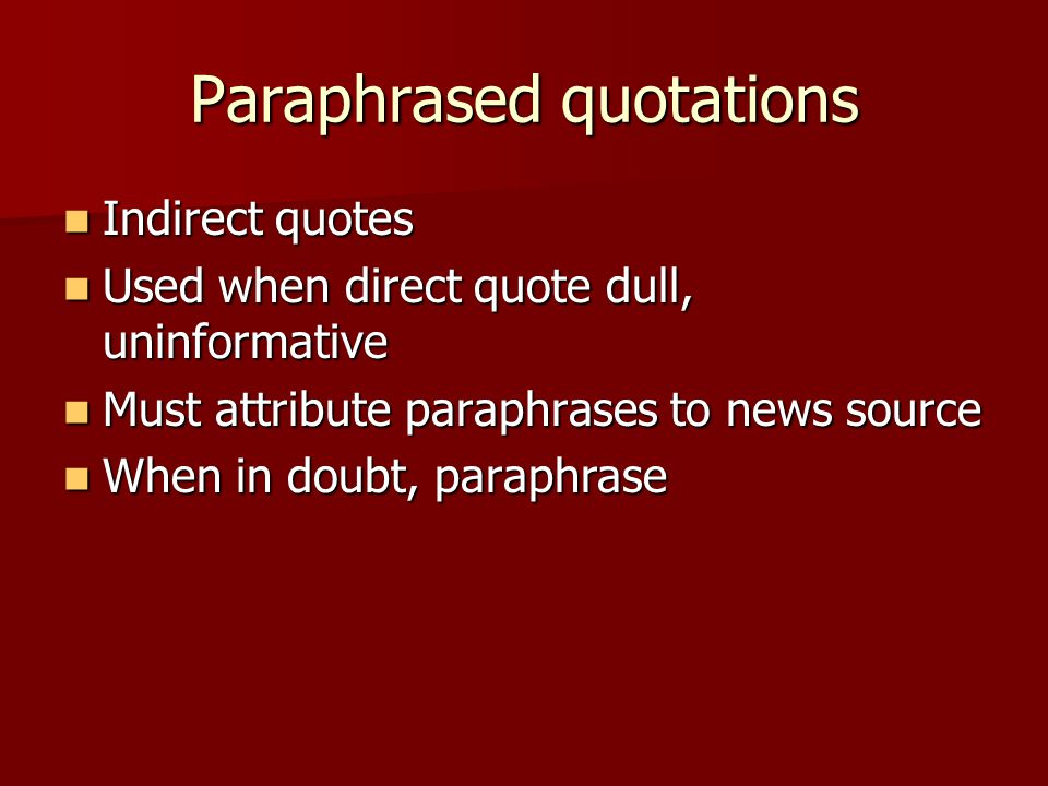 Paraphrased quotations Indirect quotes Indirect quotes Used when direct quote dull, uninformative Used when direct quote dull, uninformative Must attribute paraphrases to news source Must attribute paraphrases to news source When in doubt, paraphrase When in doubt, paraphrase