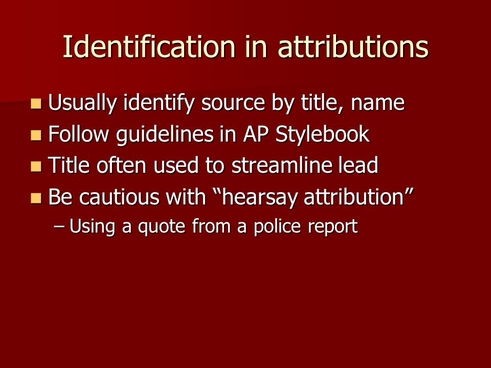 Identification in attributions Usually identify source by title, name Usually identify source by title, name Follow guidelines in AP Stylebook Follow guidelines in AP Stylebook Title often used to streamline lead Title often used to streamline lead Be cautious with hearsay attribution Be cautious with hearsay attribution –Using a quote from a police report