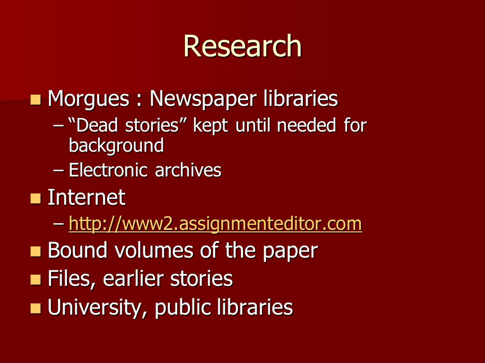 Research Morgues : Newspaper libraries Morgues : Newspaper libraries – Dead stories kept until needed for background –Electronic archives Internet Internet –http://www2.assignmenteditor.com http://www2.assignmenteditor.com Bound volumes of the paper Bound volumes of the paper Files, earlier stories Files, earlier stories University, public libraries University, public libraries