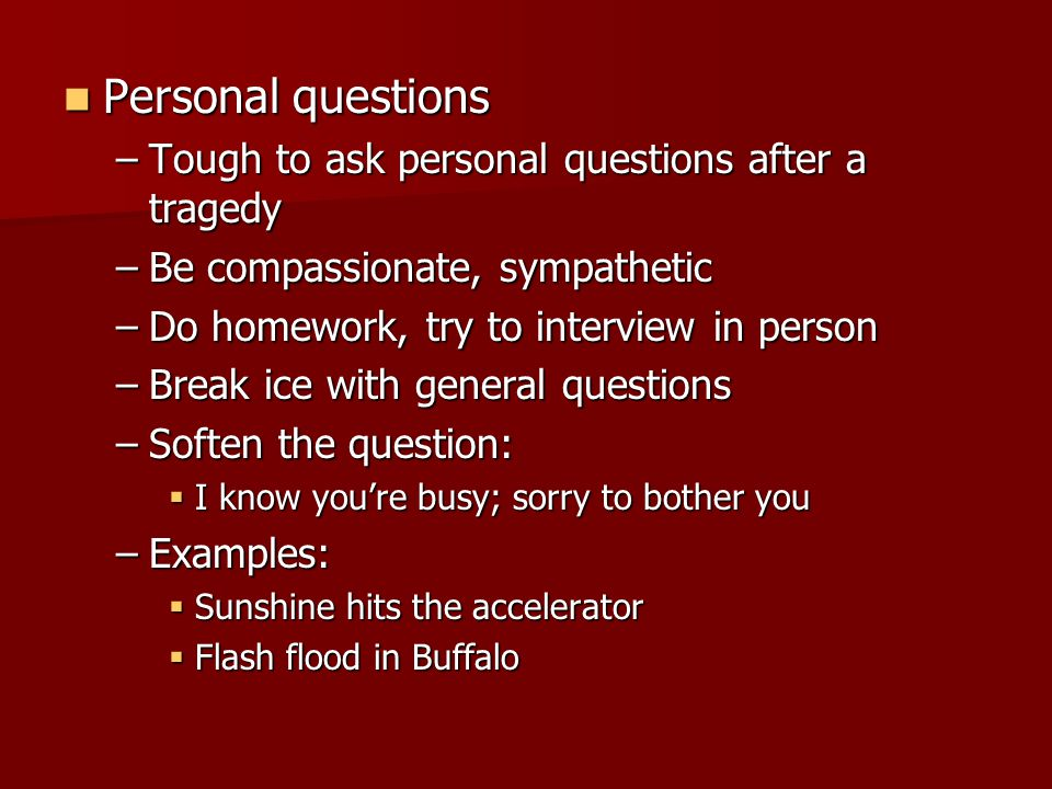 Personal questions Personal questions –Tough to ask personal questions after a tragedy –Be compassionate, sympathetic –Do homework, try to interview in person –Break ice with general questions –Soften the question:  I know you're busy; sorry to bother you –Examples:  Sunshine hits the accelerator  Flash flood in Buffalo