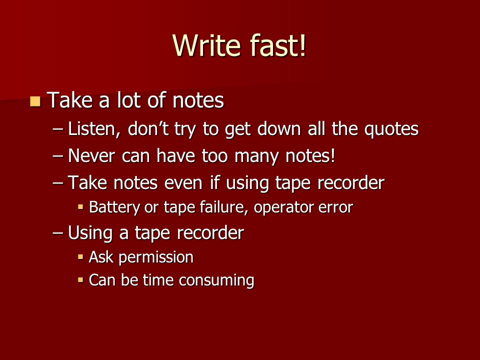 Write fast! Take a lot of notes Take a lot of notes –Listen, don't try to get down all the quotes –Never can have too many notes! –Take notes even if
